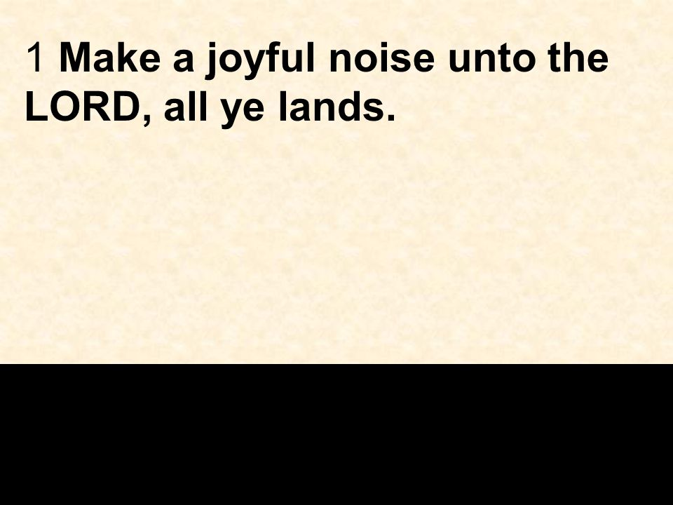 1 Make a joyful noise unto the LORD, all ye lands.