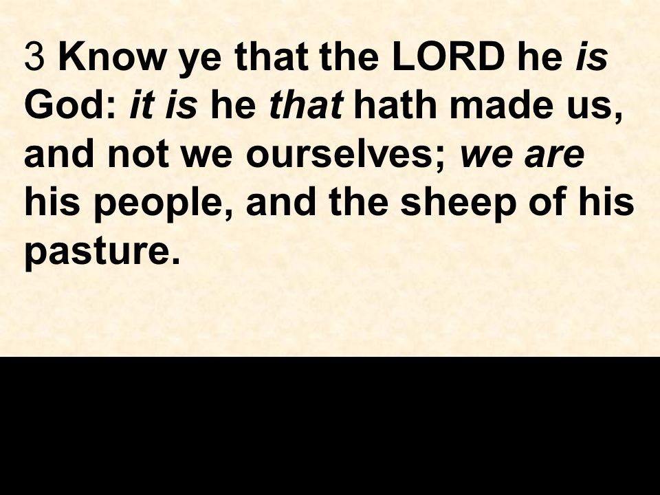 3 Know ye that the LORD he is God: it is he that hath made us, and not we ourselves; we are his people, and the sheep of his pasture.