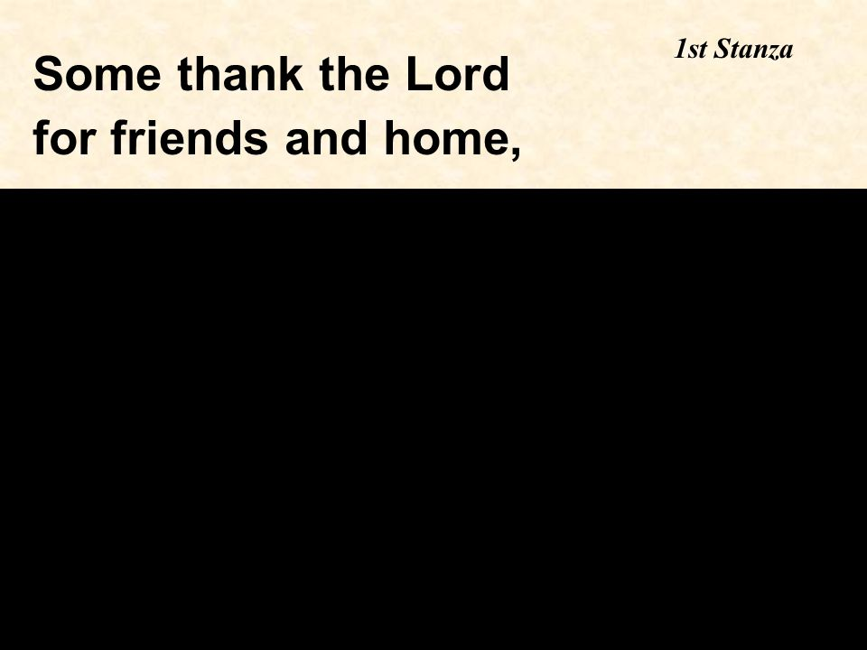 Some thank the Lord for friends and home, 1st Stanza
