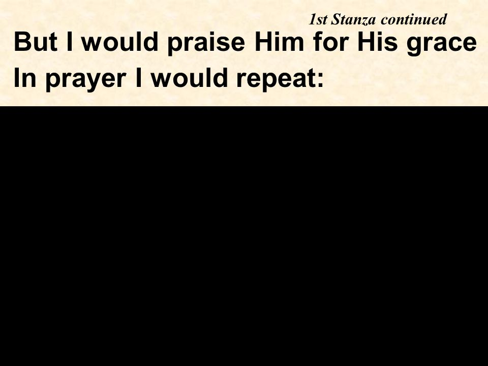 But I would praise Him for His grace In prayer I would repeat: 1st Stanza continued
