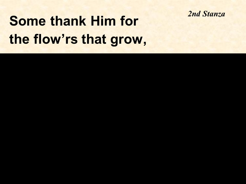 Some thank Him for the flow'rs that grow, 2nd Stanza