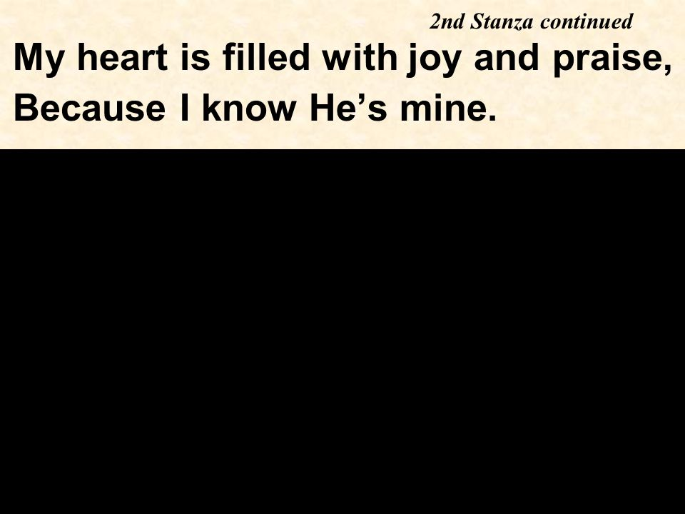 My heart is filled with joy and praise, Because I know He's mine. 2nd Stanza continued