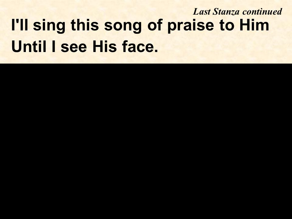 I ll sing this song of praise to Him Until I see His face. Last Stanza continued