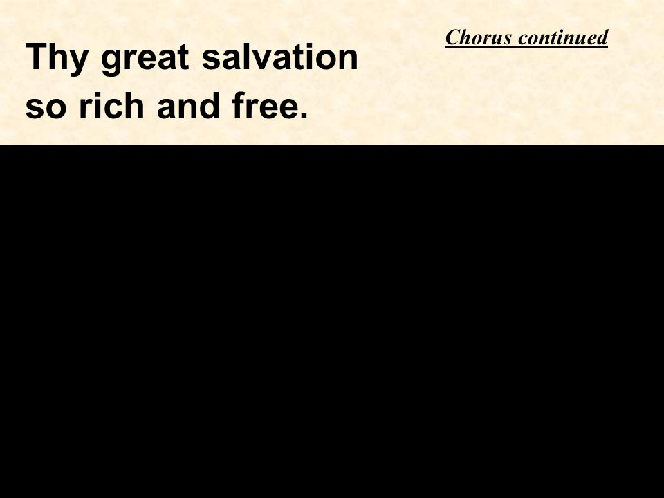 Thy great salvation so rich and free. Chorus continued