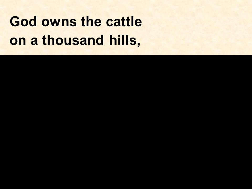 God owns the cattle on a thousand hills,