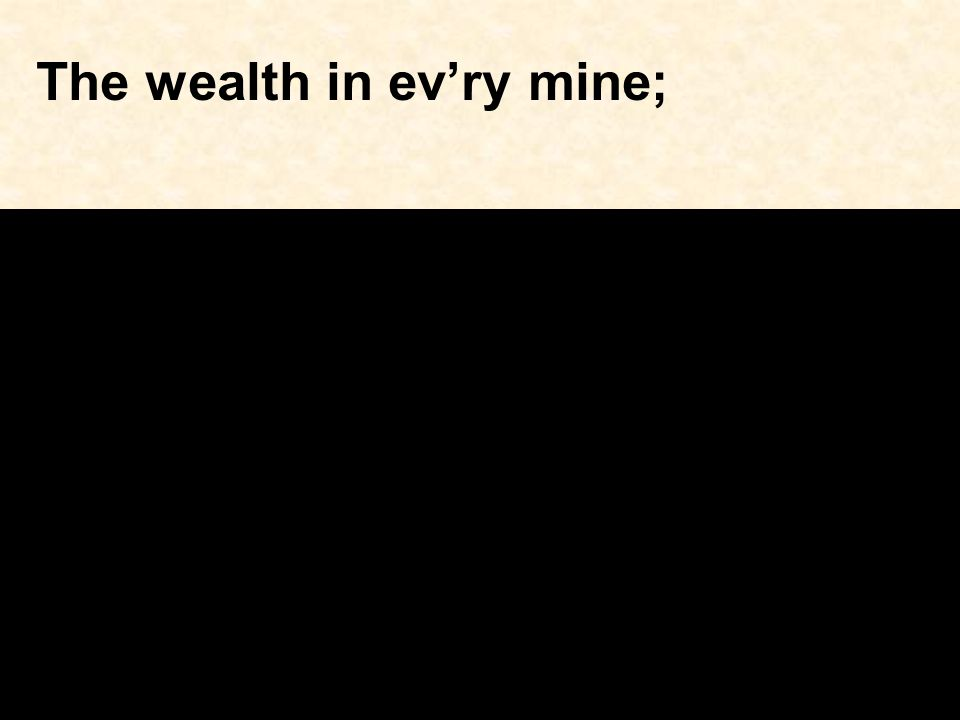 The wealth in ev'ry mine;