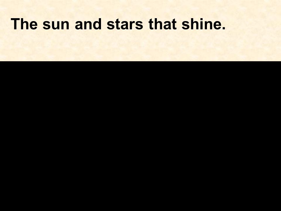 The sun and stars that shine.