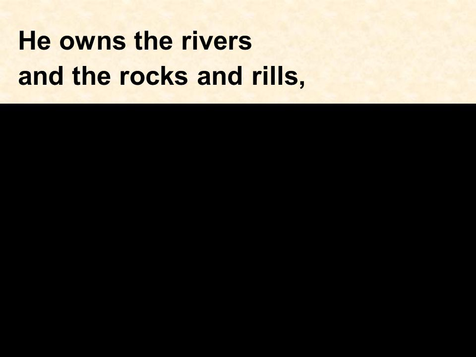 He owns the rivers and the rocks and rills,