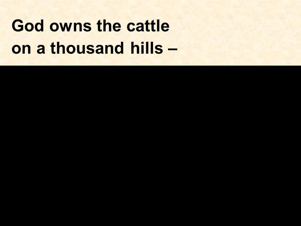 God owns the cattle on a thousand hills –