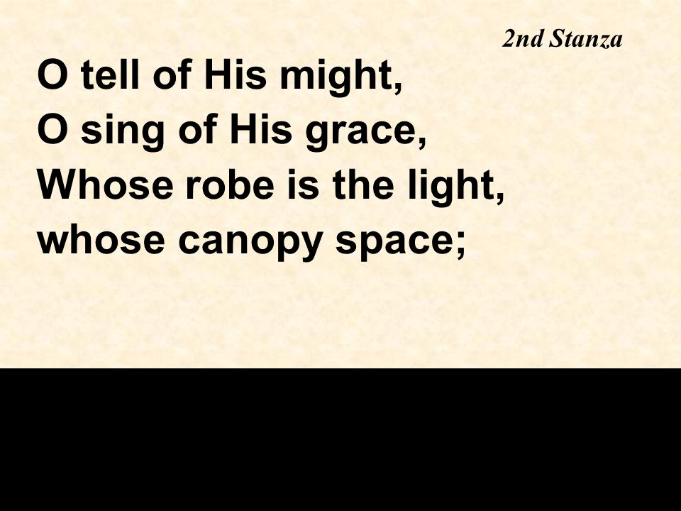 2nd Stanza O tell of His might, O sing of His grace, Whose robe is the light, whose canopy space;