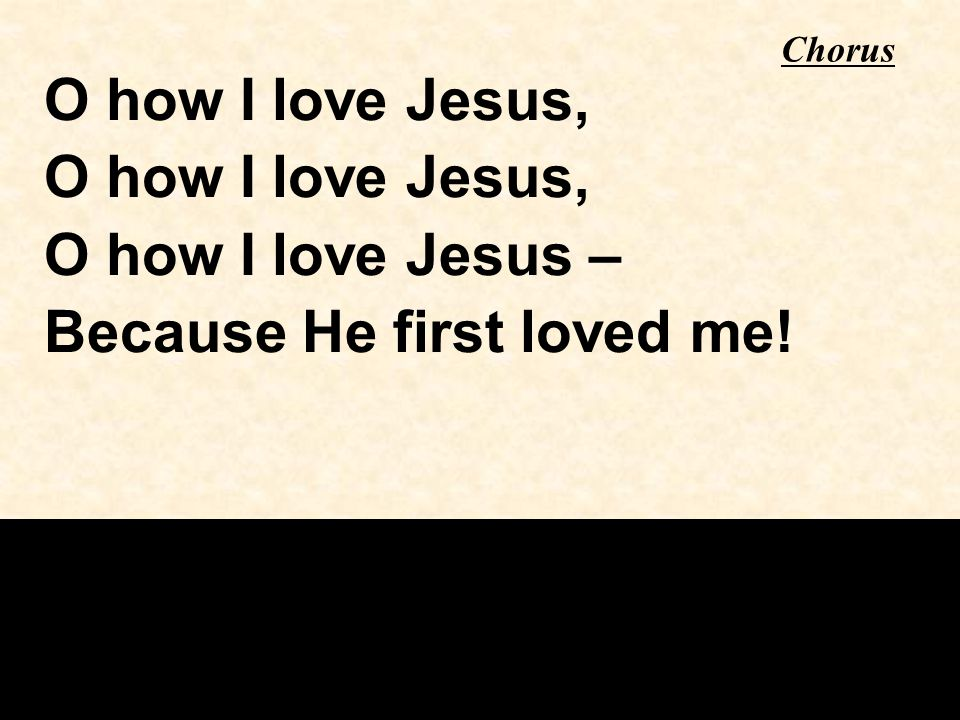 Chorus O how I love Jesus, O how I love Jesus – Because He first loved me!