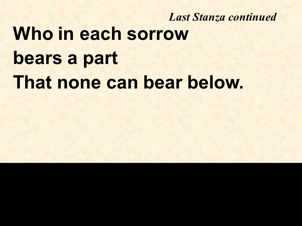 Who in each sorrow bears a part That none can bear below. Last Stanza continued