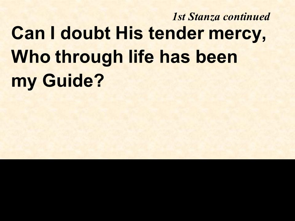 1st Stanza continued Can I doubt His tender mercy, Who through life has been my Guide?