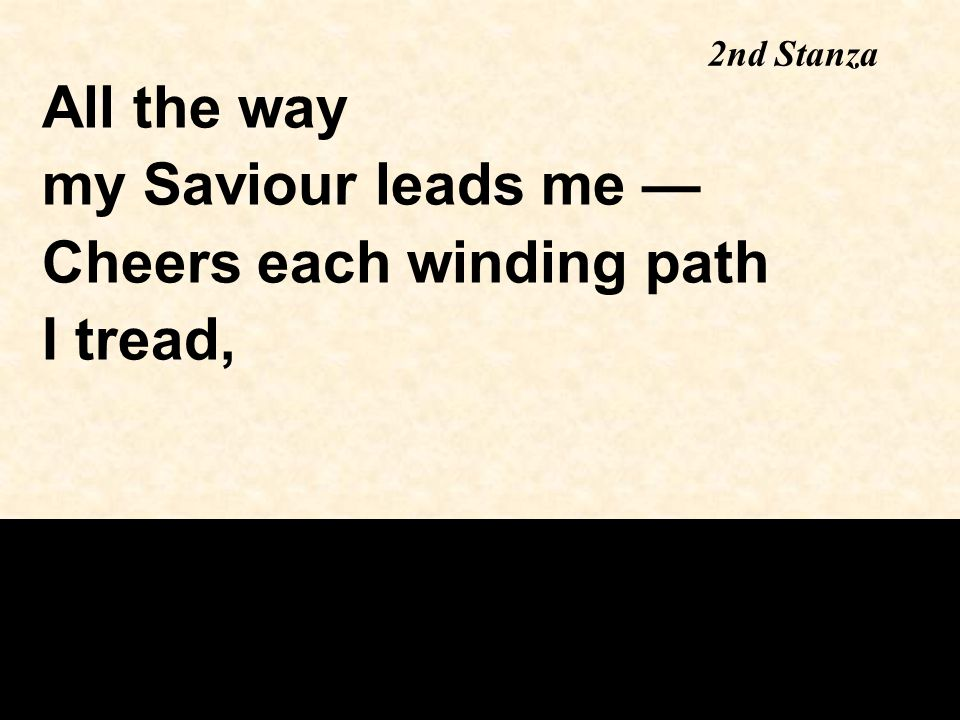 2nd Stanza All the way my Saviour leads me — Cheers each winding path I tread,