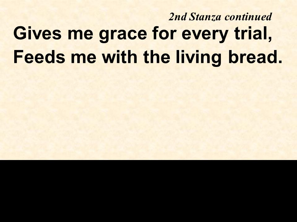 2nd Stanza continued Gives me grace for every trial, Feeds me with the living bread.