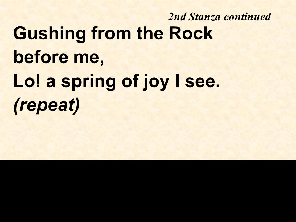 2nd Stanza continued Gushing from the Rock before me, Lo! a spring of joy I see. (repeat)
