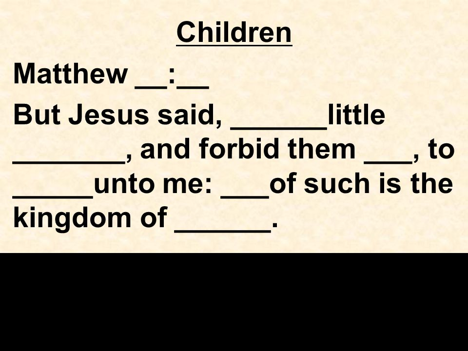 Children Matthew __:__ But Jesus said, ______little _______, and forbid them ___, to _____unto me: ___of such is the kingdom of ______.