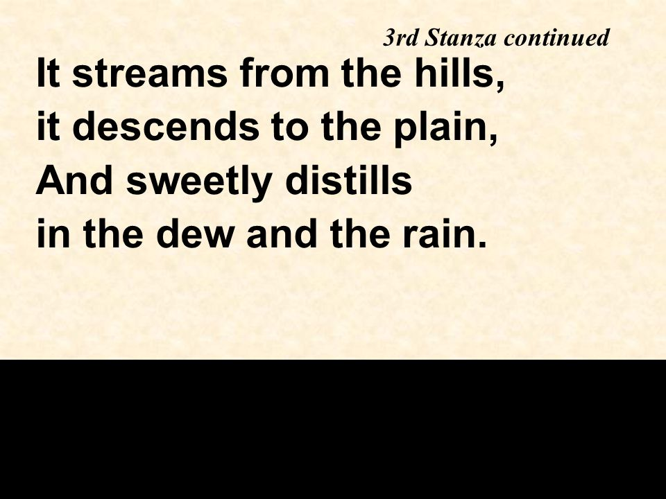 3rd Stanza continued It streams from the hills, it descends to the plain, And sweetly distills in the dew and the rain.