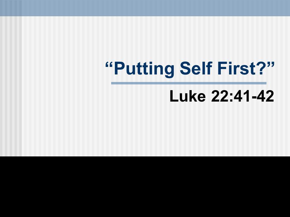 Putting Self First Luke 22:41-42