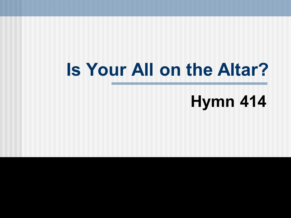 Is Your All on the Altar? Hymn 414