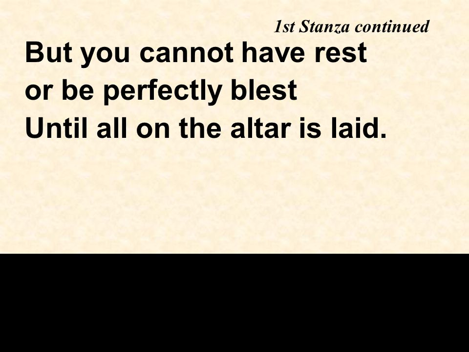 1st Stanza continued But you cannot have rest or be perfectly blest Until all on the altar is laid.