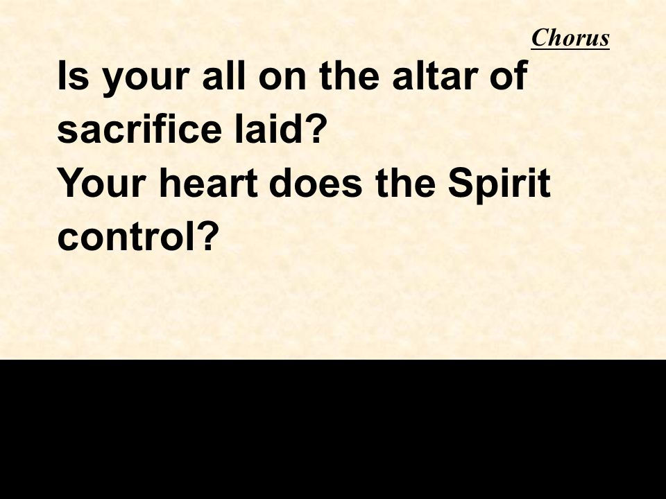 Chorus Is your all on the altar of sacrifice laid? Your heart does the Spirit control?