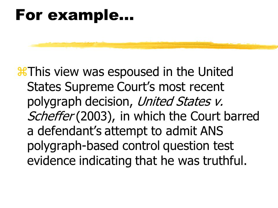 For example… zThis view was espoused in the United States Supreme Court's most recent polygraph decision, United States v. Scheffer (2003), in which t