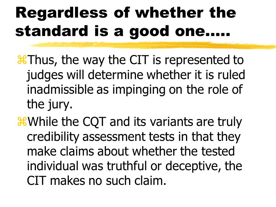 Regardless of whether the standard is a good one….. zThus, the way the CIT is represented to judges will determine whether it is ruled inadmissible as