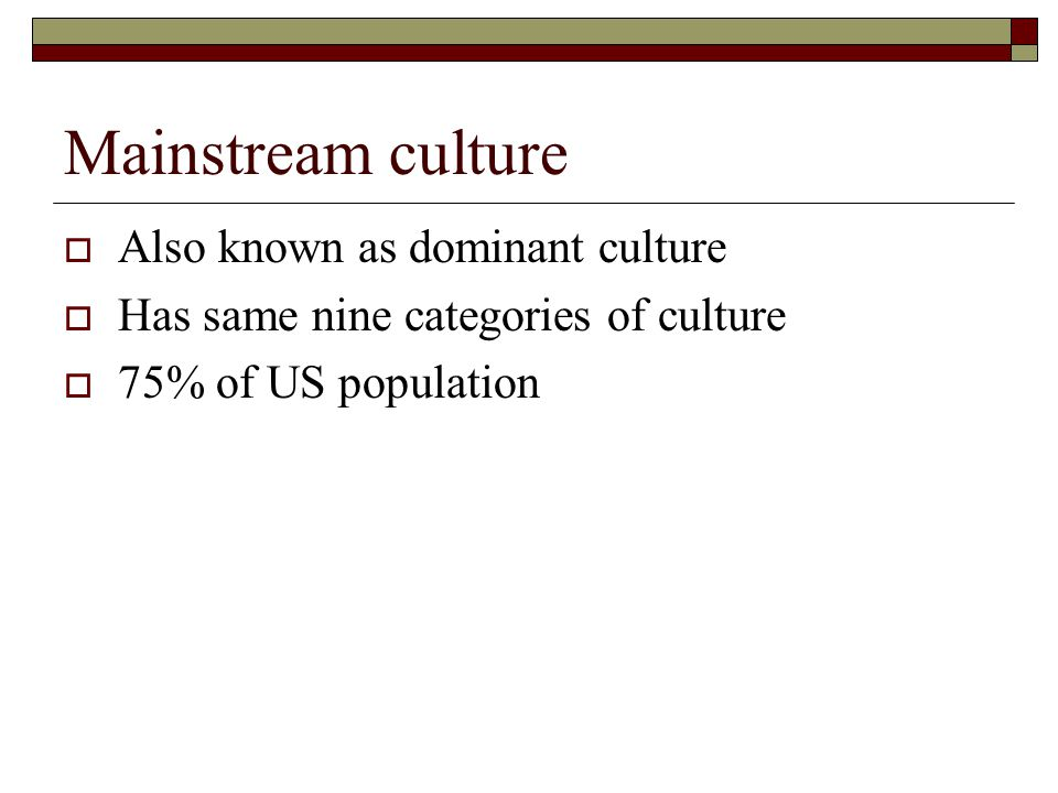 Mainstream culture  Also known as dominant culture  Has same nine categories of culture  75% of US population