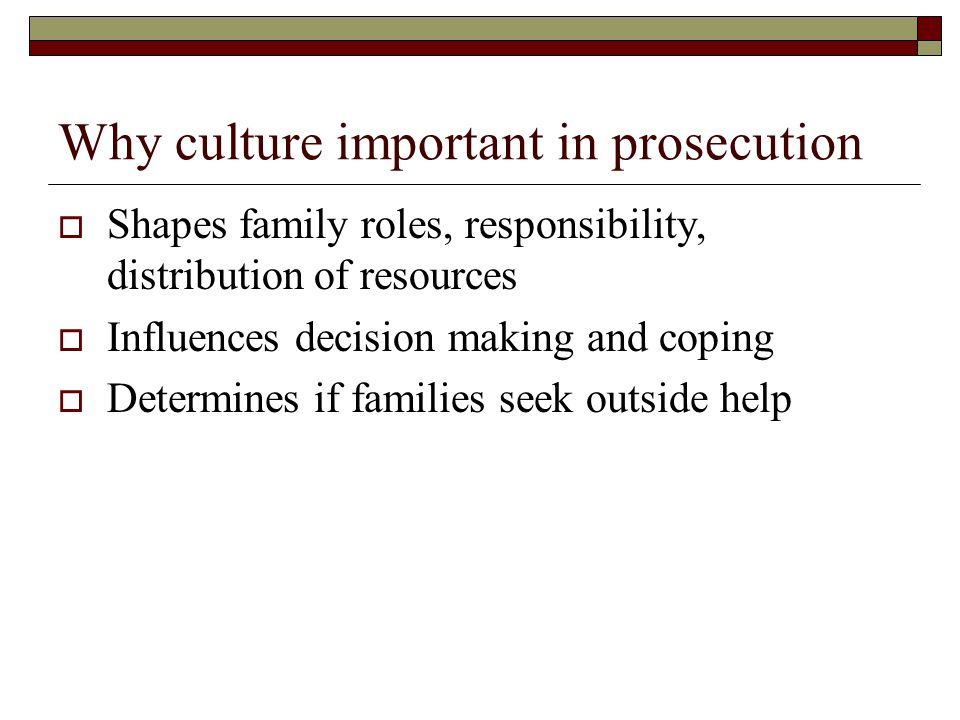 Why culture important in prosecution  Shapes family roles, responsibility, distribution of resources  Influences decision making and coping  Determines if families seek outside help