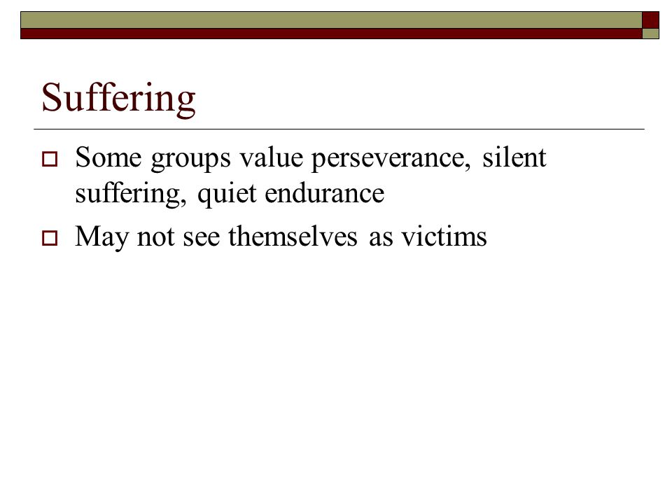 Suffering  Some groups value perseverance, silent suffering, quiet endurance  May not see themselves as victims
