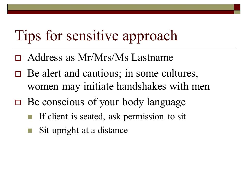 Tips for sensitive approach  Address as Mr/Mrs/Ms Lastname  Be alert and cautious; in some cultures, women may initiate handshakes with men  Be conscious of your body language If client is seated, ask permission to sit Sit upright at a distance