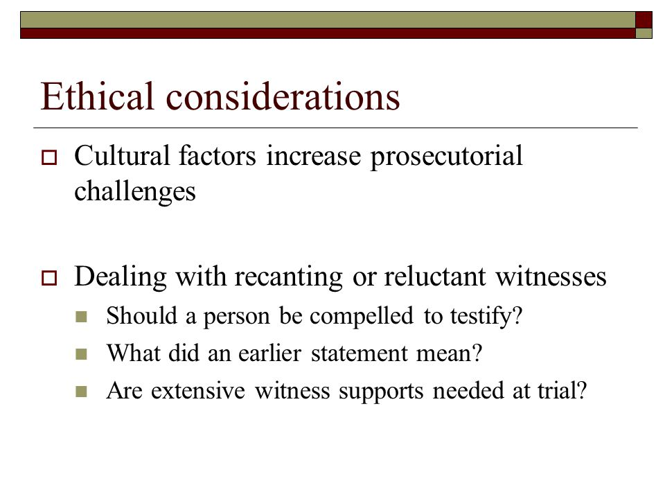 Ethical considerations  Cultural factors increase prosecutorial challenges  Dealing with recanting or reluctant witnesses Should a person be compelled to testify.