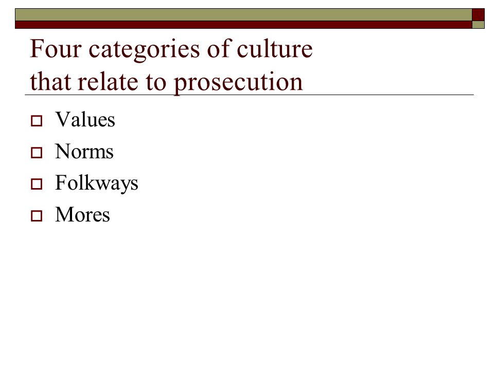 Four categories of culture that relate to prosecution  Values  Norms  Folkways  Mores