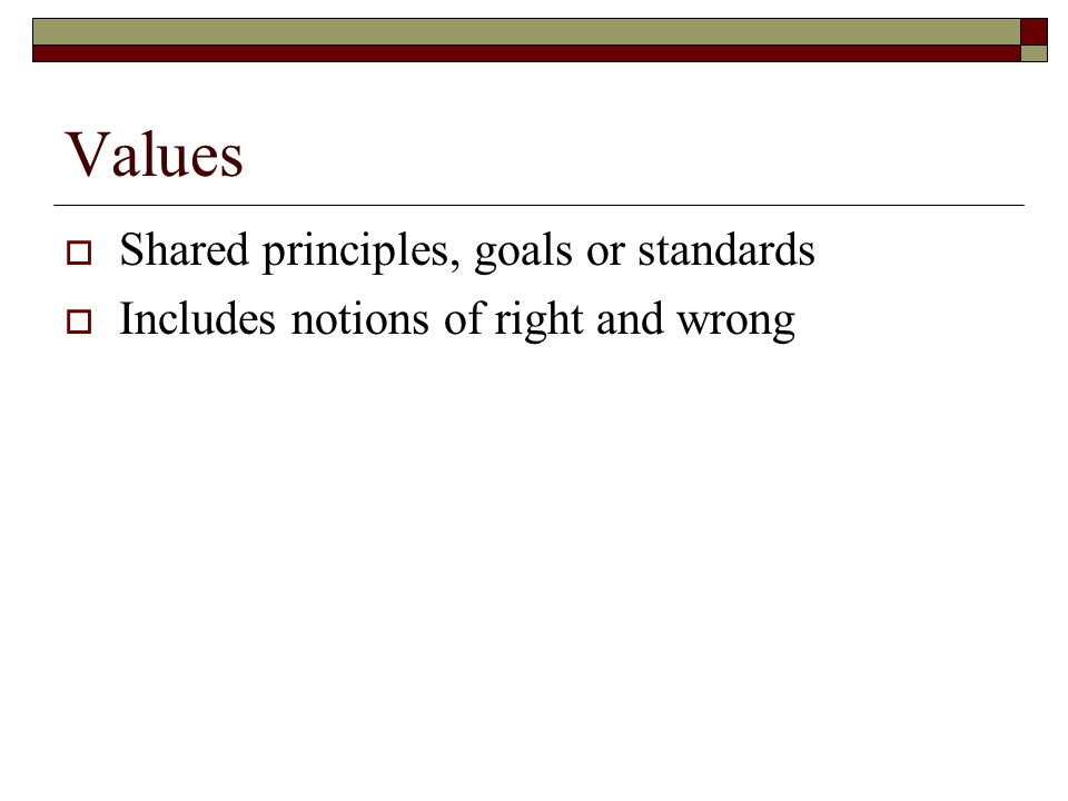 Values  Shared principles, goals or standards  Includes notions of right and wrong
