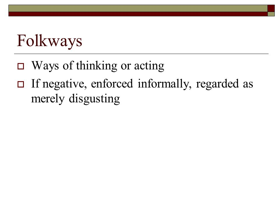 Folkways  Ways of thinking or acting  If negative, enforced informally, regarded as merely disgusting