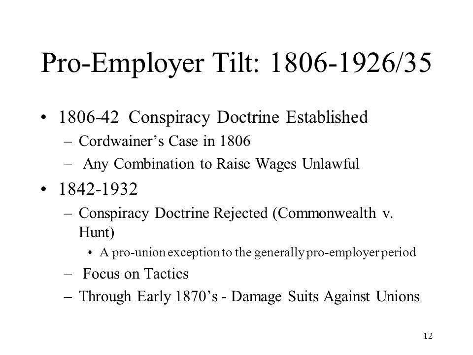 12 Pro-Employer Tilt: 1806-1926/35 1806-42 Conspiracy Doctrine Established –Cordwainer's Case in 1806 – Any Combination to Raise Wages Unlawful 1842-1932 –Conspiracy Doctrine Rejected (Commonwealth v.