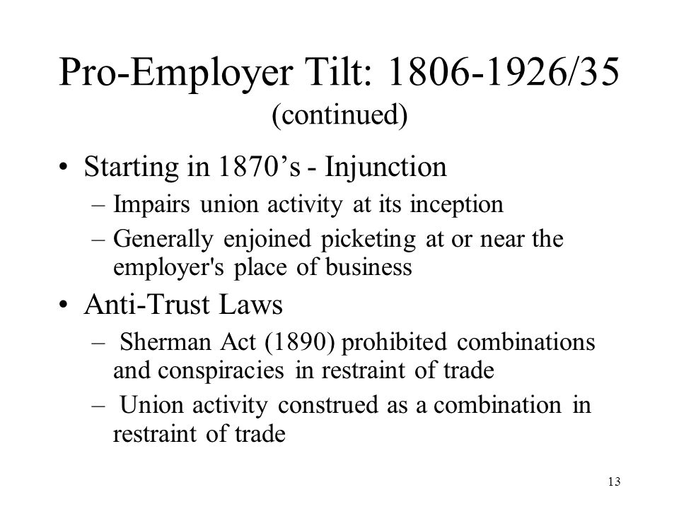 13 Pro-Employer Tilt: 1806-1926/35 (continued) Starting in 1870's - Injunction –Impairs union activity at its inception –Generally enjoined picketing at or near the employer s place of business Anti-Trust Laws – Sherman Act (1890) prohibited combinations and conspiracies in restraint of trade – Union activity construed as a combination in restraint of trade