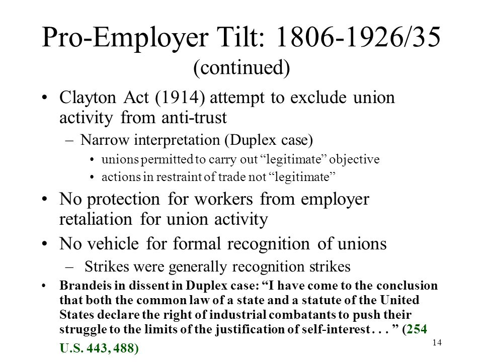 14 Pro-Employer Tilt: 1806-1926/35 (continued) Clayton Act (1914) attempt to exclude union activity from anti-trust –Narrow interpretation (Duplex case) unions permitted to carry out legitimate objective actions in restraint of trade not legitimate No protection for workers from employer retaliation for union activity No vehicle for formal recognition of unions – Strikes were generally recognition strikes Brandeis in dissent in Duplex case: I have come to the conclusion that both the common law of a state and a statute of the United States declare the right of industrial combatants to push their struggle to the limits of the justification of self-interest...