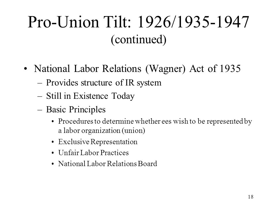 18 Pro-Union Tilt: 1926/1935-1947 (continued) National Labor Relations (Wagner) Act of 1935 –Provides structure of IR system –Still in Existence Today –Basic Principles Procedures to determine whether ees wish to be represented by a labor organization (union) Exclusive Representation Unfair Labor Practices National Labor Relations Board