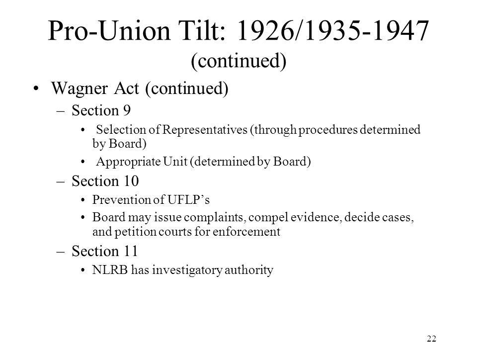 22 Pro-Union Tilt: 1926/1935-1947 (continued) Wagner Act (continued) –Section 9 Selection of Representatives (through procedures determined by Board) Appropriate Unit (determined by Board) –Section 10 Prevention of UFLP's Board may issue complaints, compel evidence, decide cases, and petition courts for enforcement –Section 11 NLRB has investigatory authority