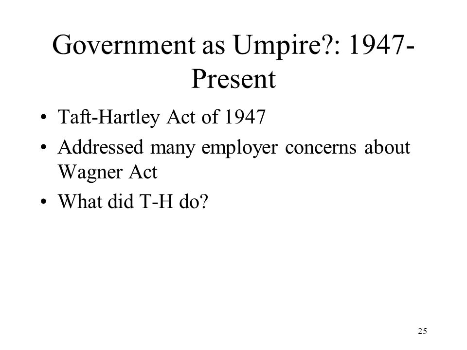 25 Government as Umpire : 1947- Present Taft-Hartley Act of 1947 Addressed many employer concerns about Wagner Act What did T-H do