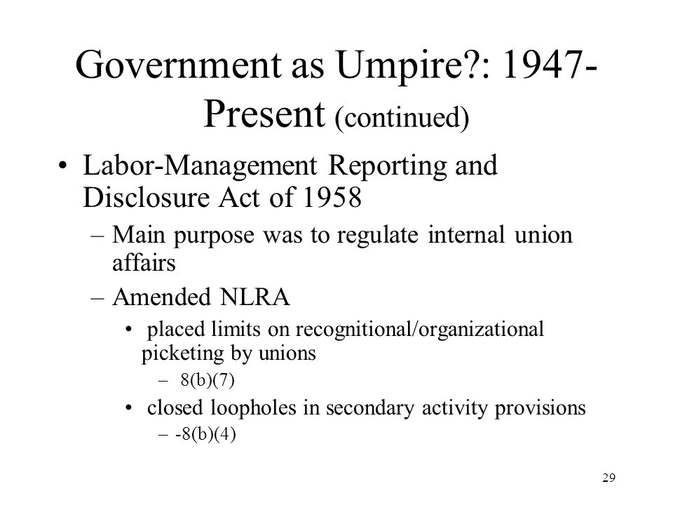29 Government as Umpire : 1947- Present (continued) Labor-Management Reporting and Disclosure Act of 1958 –Main purpose was to regulate internal union affairs –Amended NLRA placed limits on recognitional/organizational picketing by unions – 8(b)(7) closed loopholes in secondary activity provisions –-8(b)(4)