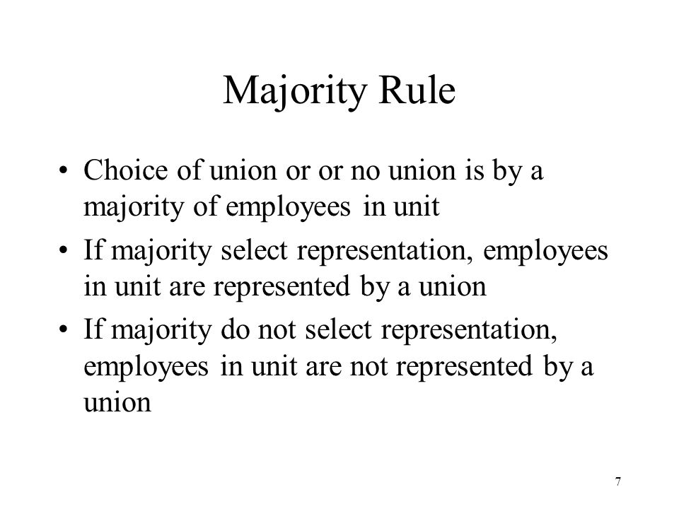 7 Majority Rule Choice of union or or no union is by a majority of employees in unit If majority select representation, employees in unit are represented by a union If majority do not select representation, employees in unit are not represented by a union