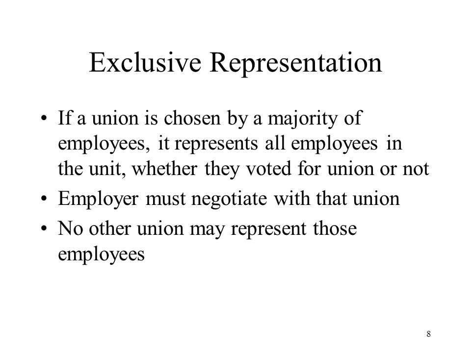 8 Exclusive Representation If a union is chosen by a majority of employees, it represents all employees in the unit, whether they voted for union or not Employer must negotiate with that union No other union may represent those employees