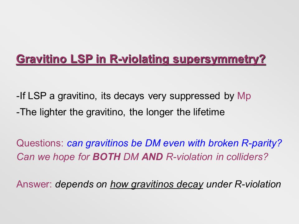 - If LSP a gravitino, its decays very suppressed by Mp - The lighter the gravitino, the longer the lifetime Questions: can gravitinos be DM even with broken R-parity.