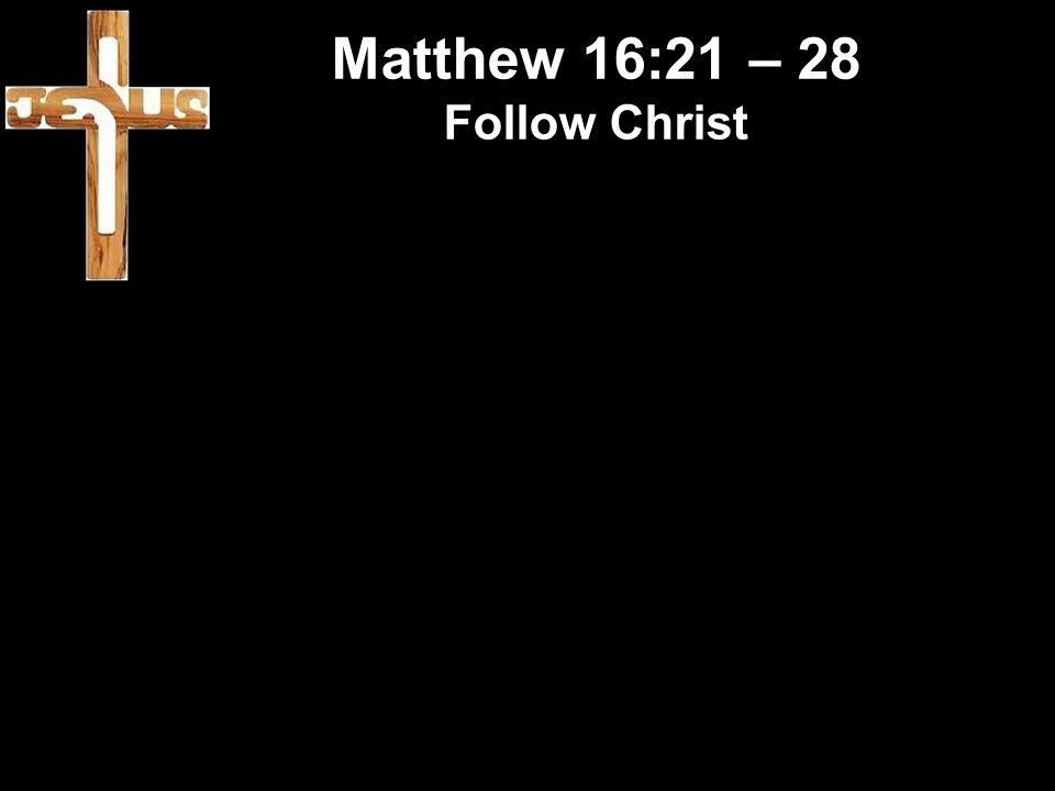 Matthew 16:21 – 28 Follow Christ