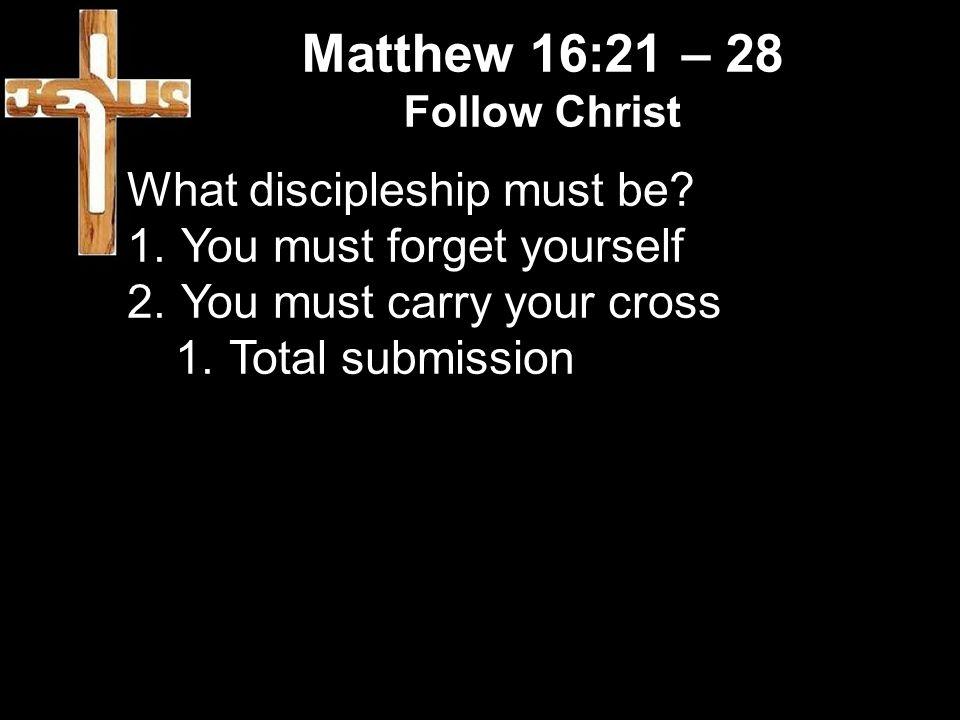 Matthew 16:21 – 28 Follow Christ What discipleship must be.