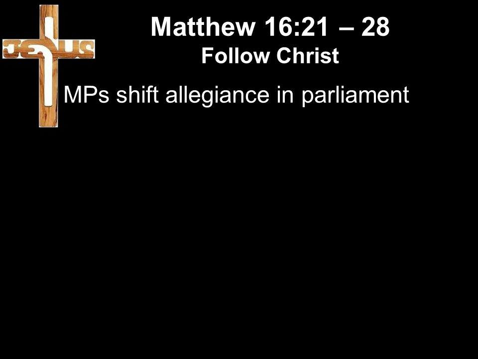 Matthew 16:21 – 28 Follow Christ MPs shift allegiance in parliament