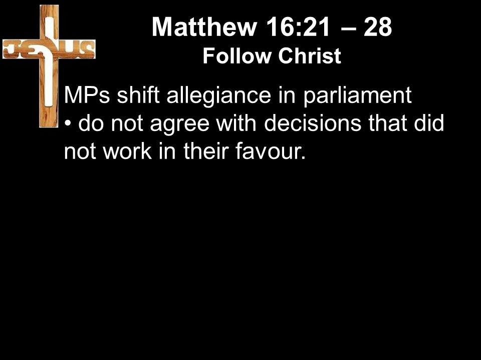 Matthew 16:21 – 28 Follow Christ MPs shift allegiance in parliament do not agree with decisions that did not work in their favour.